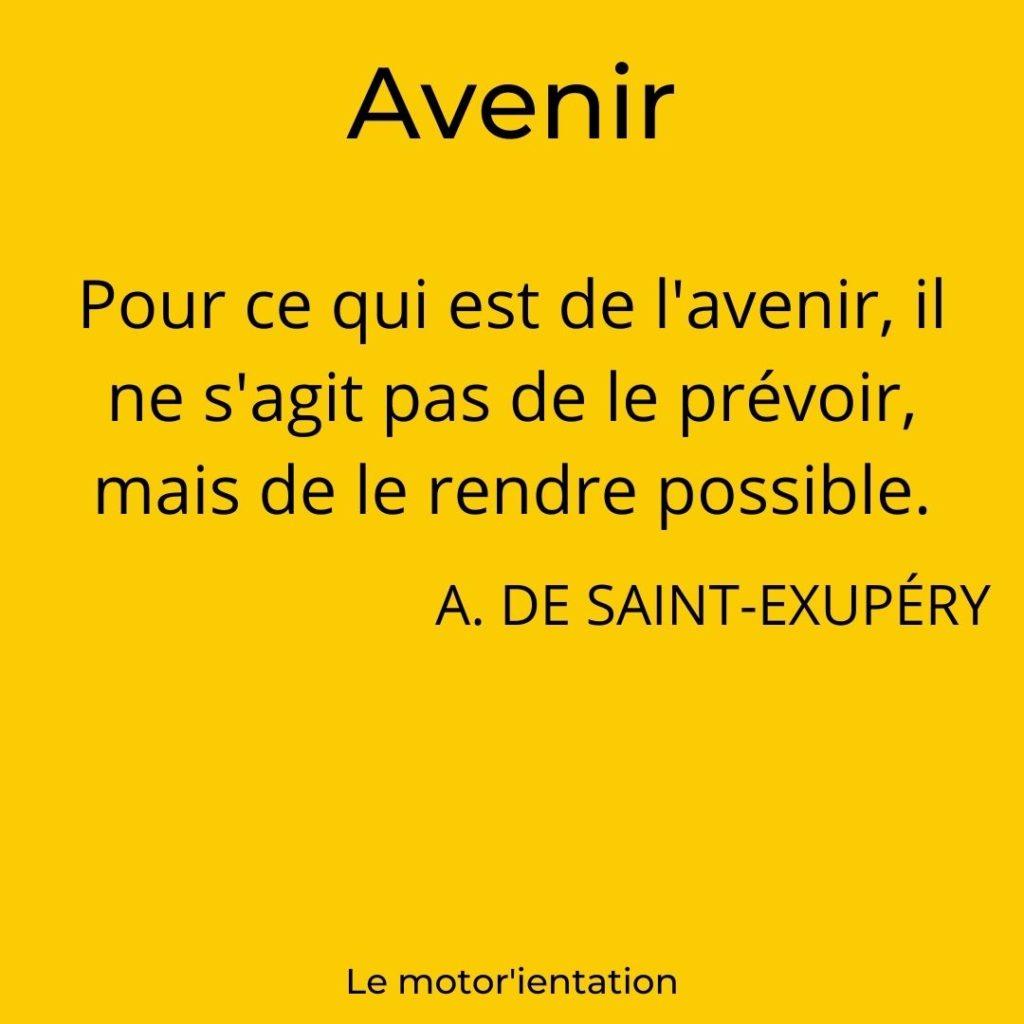 Pour ce qui est de l'avenir, il ne s'agit pas de le prévoir, mais de le rendre possible. Antoine de Saint-Exupéry.